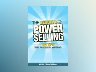 The Secrets of Power Selling: 101 Tips to Help You Improve Your Sales Resul av Kelley Robertson