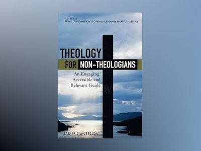 Theology for Non-Theologians: An Engaging, Accessible, and Relevant Guide, av James Cantelon