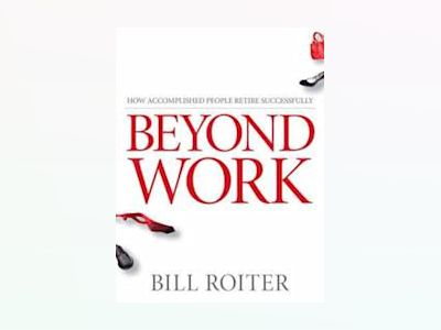 Beyond Work: How Accomplished People Retire Successfully av Bill Roiter
