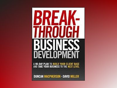 Breakthrough Business Development: A 90-Day Plan to Build Your Client Base av Duncan MacPherson