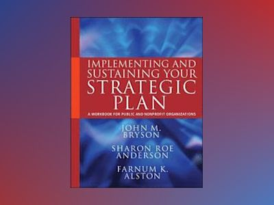 Implementing and Sustaining Your Strategic Plan: A Workbook for Public and av John M. Bryson
