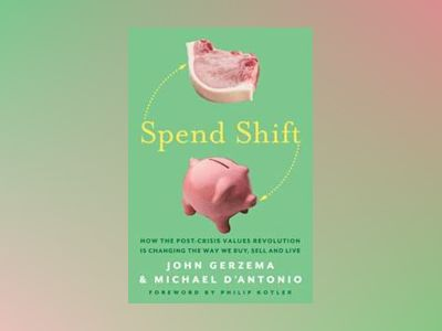 Spend Shift: How the Post-Crisis Values Revolution Is Changing the Way We B av John Gerzema