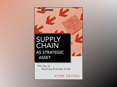 Supply Chain as Strategic Asset: The Key to Reaching Business Goals av Vivek Sehgal