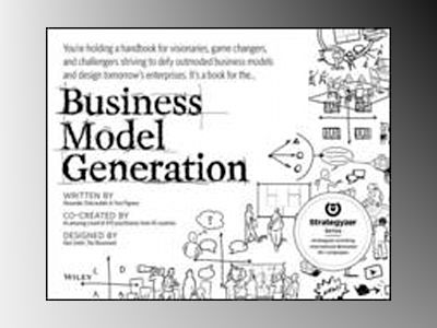 Business Model Generation: A Handbook for Visionaries, Game Changers, and C av Alexander Osterwalder