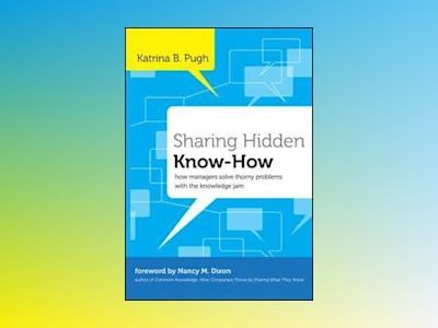 Sharing Hidden Know-How: How Managers Solve Thorny Problems With the Knowle av Katrina Pugh