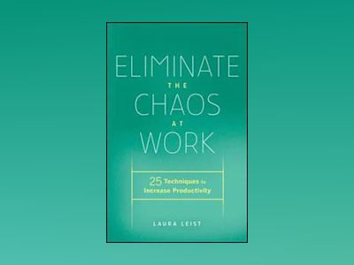 Eliminate the Chaos at Work: 25 Techniques to Increase Productivity av Laura Leist
