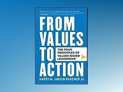 From Values to Action: The Four Principles of Values-Based Leadership av Harry M. Kraemer