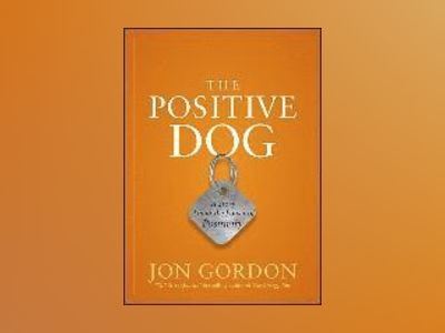 The Positive Dog: A Fable About Changing Your Attitude to Be Your Best av Jon Gordon