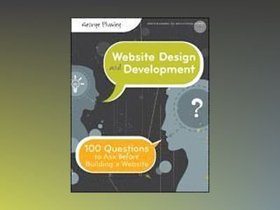 Website Design and Development: 100 Questions to Ask Before Building a Webs av George Plumley