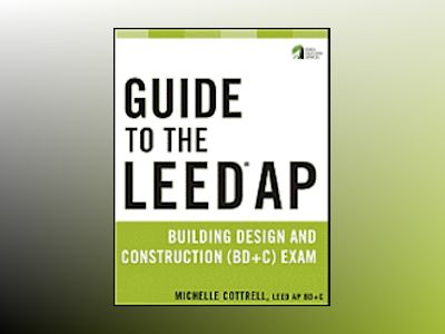 Guide to the LEED AP Building Design and Construction (BD&C) Exam av Michelle Cottrell