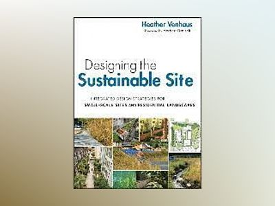 Designing the Sustainable Site: Integrated Design Strategies for Small Scal av Heather L. Venhaus