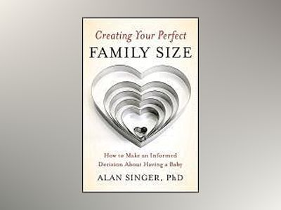 Creating Your Perfect Family Size: How to Make an Informed Decision About H av Alan Singer