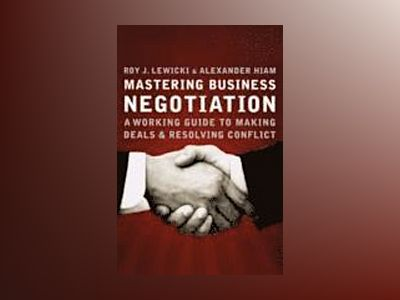 Mastering Business Negotiation: A Working Guide to Making Deals and Resolvi av Roy J. Lewicki