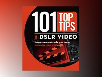 101 Top Tips for DSLR Video: Using Your Camera to Make Great Movies av David Newton