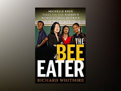 The Bee Eater: Michelle Rhee Takes on the Nation's Worst School DIstrict av Richard Whitmire