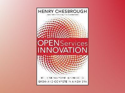 Open Services Innovation: Rethinking Your Business to Grow and Compete in a av Henry Chesbrough
