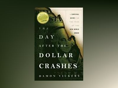 The Day After the Dollar Crashes: A Survival Guide for the Rise of the New av Damon Vickers