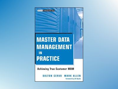 Master Data Management in Practice: Achieving True Customer MDM av Dalton Cervo