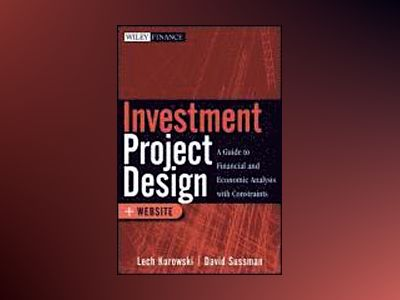 Investment Project Design: A Guide to Financial and Economic Analysis with av Lech Kurowski