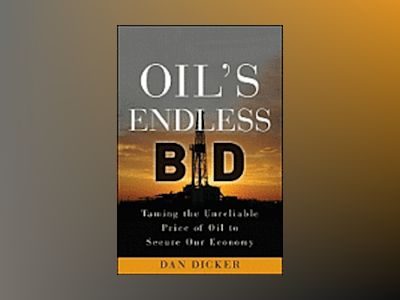 Oil's Endless Bid: Taming the Unreliable Price of Oil to Secure Our Economy av Dan Dicker
