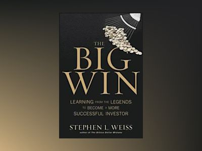 The Big Win: Learning from the Legends to Become a More Successful Investor av Stephen L. Weiss