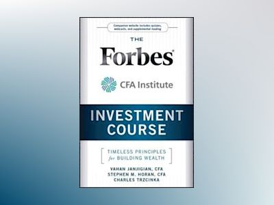 The Forbes/CFA Institute Investment Course: Timeless Principles for Buildin av Vahan Janjigian