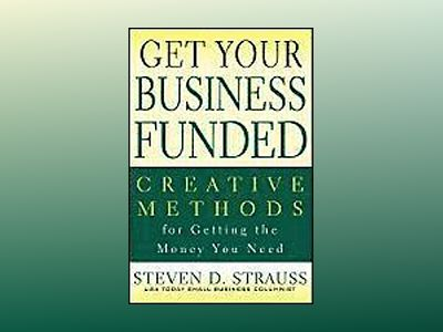 Get Your Business Funded: Creative Methods for Getting the Money You Need av Steven D. Strauss