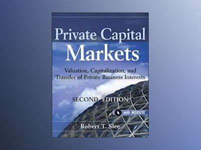 Private Capital Markets: Valuation, Capitalization, and Transfer of Private av Robert T. Slee