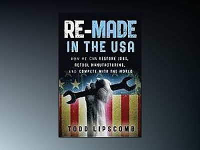Re-Made in the USA: How We Can Restore Jobs, Retool Manufacturing, and Comp av Todd Lipscomb