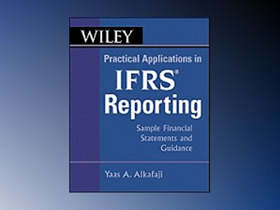 Wiley Practical Applications in IFRS Reporting: Sample Financial Statements av Yass A. Alkafaji