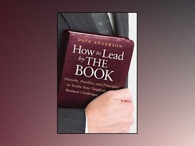How to Lead by The Book: Proverbs, Parables, and Principles to Tackle Your av Dave Anderson