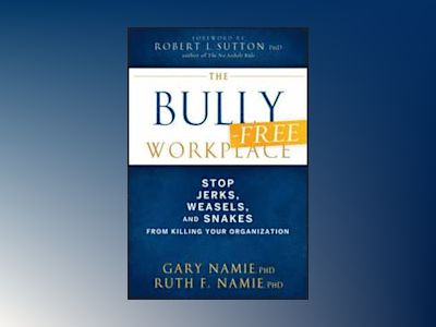 The Bully-Free Workplace: Stop Jerks, Weasels, and Snakes From Killing Your av Gary Namie