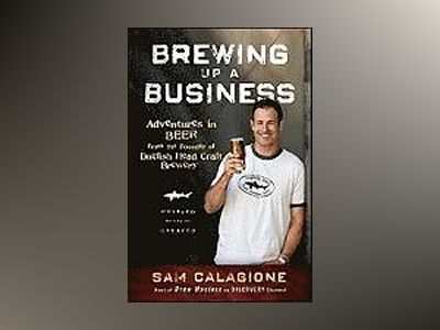 Brewing Up a Business: Adventures in Beer from the Founder of Dogfish Head av Sam Calagione