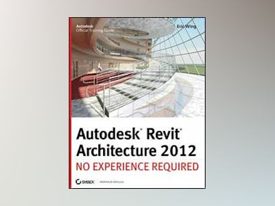 Autodesk Revit Architecture: No Experience Required av Eric Wing