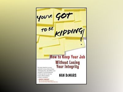 You've Got To Be Kidding!: How to Keep Your Job Without Losing Your Integri av Nan DeMars