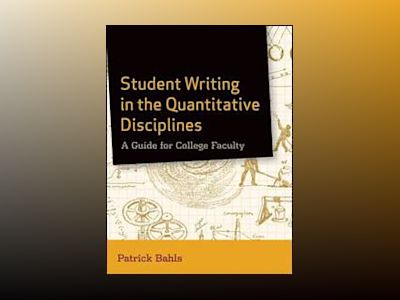 Student Writing in the Quantitative Disciplines: A Guide for College Facult av Patrick Bahls