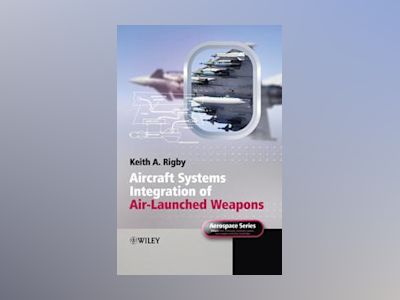 Aircraft Systems Integration of Air-Launched Weapons av Keith A. Rigby
