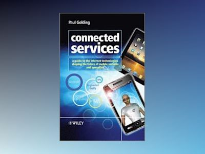 Connected Services: A Guide to the Internet Technologies Shaping the Future av Paul Golding