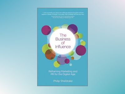The Business of Influence: Reframing Marketing and PR for the Digital Age av Philip Sheldrake