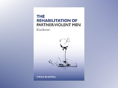 The Rehabilitation of Partner-Violent Men av Erica Bowen