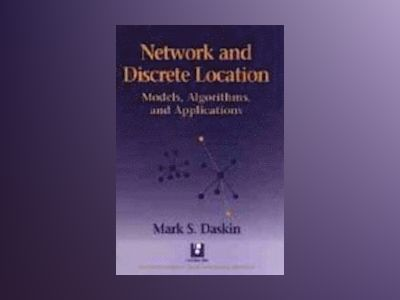 Network and Discrete Location: Models, Algorithms, and Applications av Mark S. Daskin