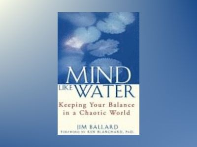 Mind Like Water: Keeping Your Balance in a Chaotic World av Jim Ballard
