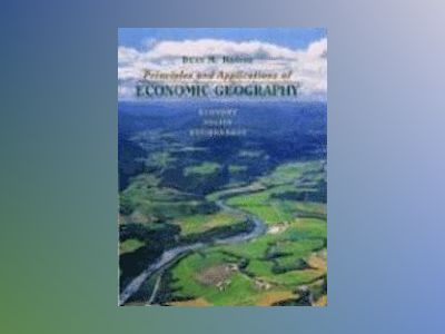 Principles and Applications of Economic Geography: Economy, Policy, Environ av Dean M. Hanink