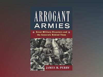 Arrogant Armies: Great Military Disasters and the Generals Behind Them av James M. Perry