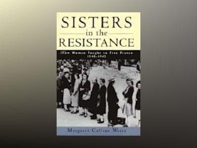 Sisters in the Resistance: How Women Fought to Free France, 1940-1945 av Margaret Collins Weitz