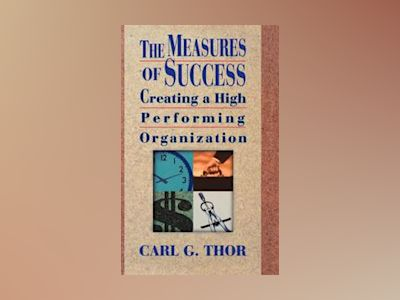 The Measures of Success: Creating a High Performing Organization av Carl G. Thor