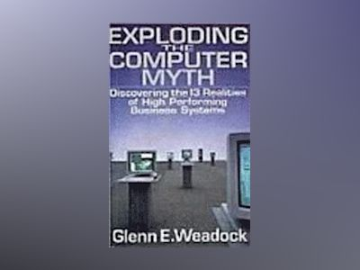 Exploding the Computer Myth: Discovering the 13 Realities of High Performin av Glenn E. Weadock