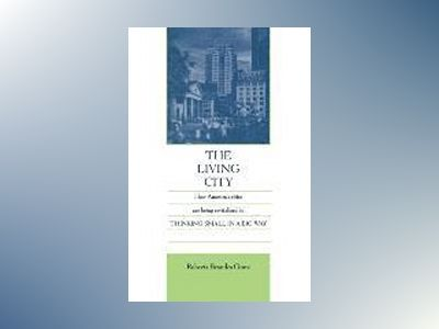 The Living City: How America's Cities Are Being Revitalized by Thinking Sma av Roberta Brandes Gratz