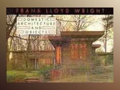 Frank Lloyd Wright Domestic Architecture and Objects av Frank Lloyd Wright