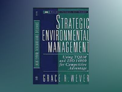 Strategic Environmental Management: Using TQEM and ISO 14000 for Competitiv av Grace Wever